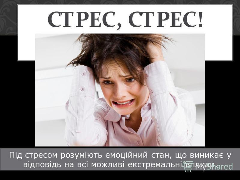 СТРЕС, СТРЕС ! Під стресссссссссом розуміють емоційний стан, що виникає у відповідь на всі можливі екстремальні впливи.