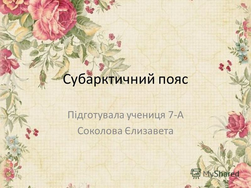 Субарктичний пояс Підготувала ученица 7-А Соколова Єлизавета