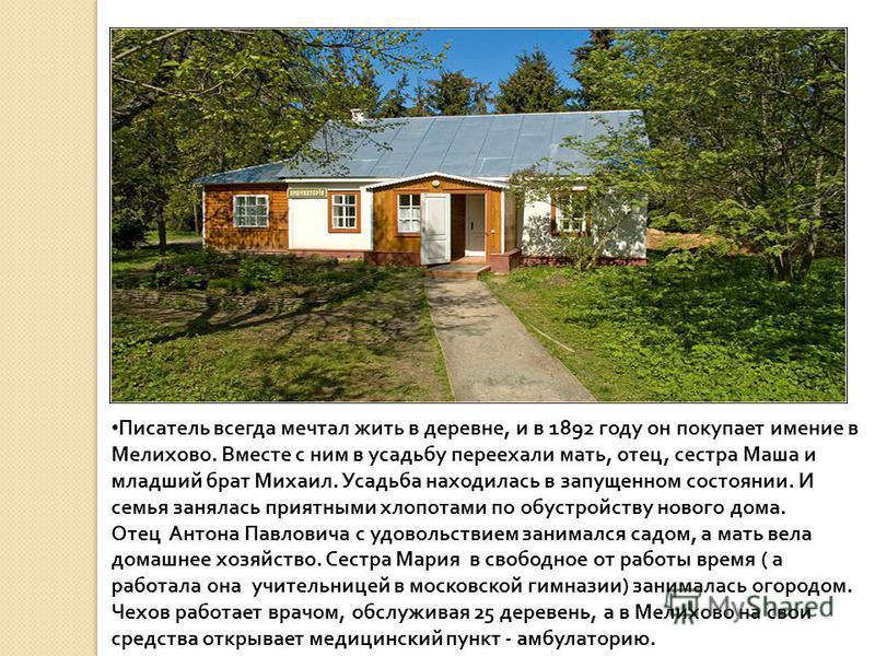 Писатель всегда мечтал жить в деревне, и в 1892 году он покупает имение в Мелихово. Вместе с ним в усадьбу переехали мать, отец, сестра Маша и младший брат Михаил. Усадьба находилась в запущенном состоянии. И семья занялась приятными хлопотами по обу