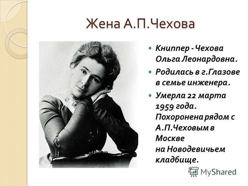 Жена А. П. Чехова Книппер - Чехова Ольга Леонардовна. Родилась в г. Глазове в семье инженера. Умерла 22 марта 1959 года. Похоронена рядом с А. П. Чеховым в Москве на Новодевичьем кладбище.