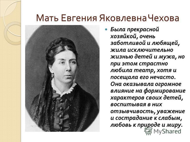 Мать Евгения Яковлевна Чехова Была прекрасной хозяйкой, очень заботливой и любящей, жила исключительно жизнью детей и мужа, но при этом страстно любила театр, хотя и посещала его нечасто. Она оказывала огромное влияние на формирование характеров свои