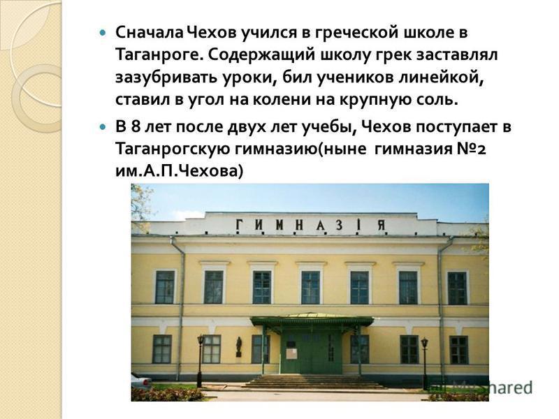 Сначала Чехов учился в греческой школе в Таганроге. Содержащий школу грек заставлял зазубривать уроки, бил учеников линейкой, ставил в угол на колени на крупную соль. В 8 лет после двух лет учебы, Чехов поступает в Таганрогскую гимназию ( ныне гимназ