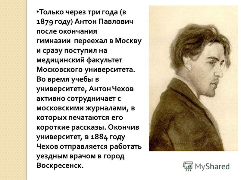 Только через три года ( в 1879 году ) Антон Павлович после окончания гимназии переехал в Москву и сразу поступил на медицинский факультет Московского университета. Во время учебы в университете, Антон Чехов активно сотрудничает с московскими журналам