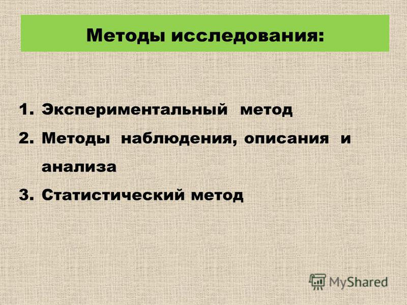 1. Экспериментальный метод 2. Методы наблюдения, описания и анализа 3. Статистический метод Методы исследования: