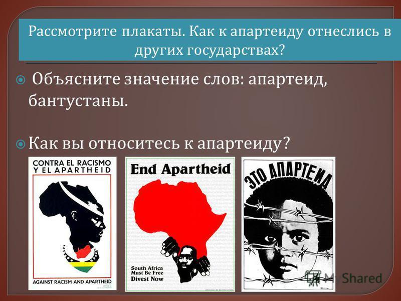 Объясните значение слов : апартеид, бантустаны. Как вы относитесь к апартеиду ? Рассмотрите плакаты. Как к апартеиду отнеслись в других государствах?