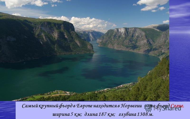Согне фьорд Самый крупный фьорд в Европе находится в Норвегии - это фьорд Согне. ширина 5 км; длина 187 км; глубина 1308 м.