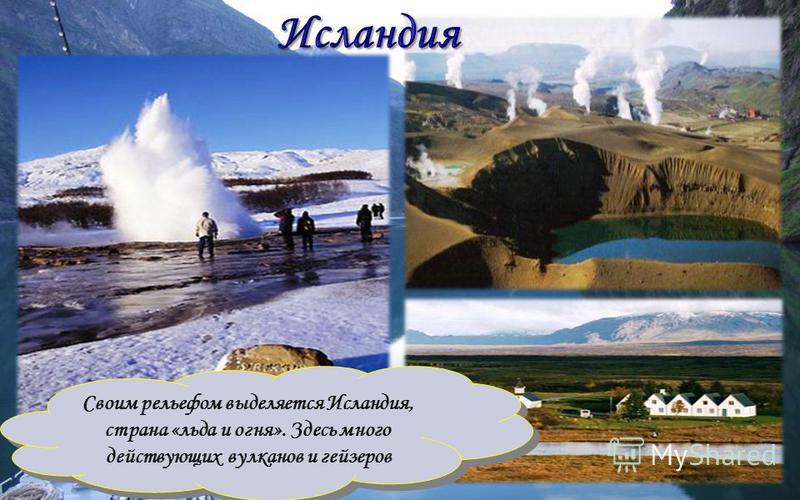 Своим рельефом выделяется Исландия, страна «льда и огня». Здесь много действующих вулканов и гейзеров Своим рельефом выделяется Исландия, страна «льда и огня». Здесь много действующих вулканов и гейзеров