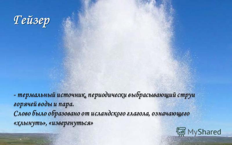 - термальный источник, периодически выбрасывающий струи горячей воды и пара. Слово было образовано от исландского глагола, означающего «хлынуть», «извергнуться» - термальный источник, периодически выбрасывающий струи горячей воды и пара. Слово было о