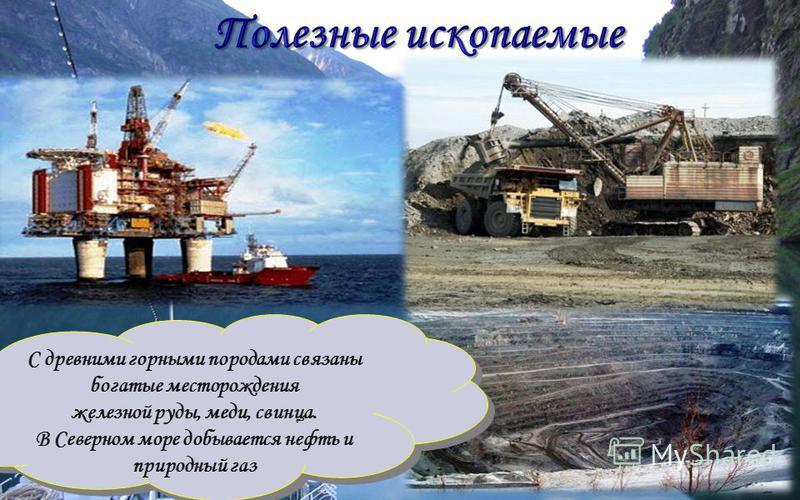 С древними горными породами связаны богатые месторождения железной руды, меди, свинца. В Северном море добывается нефть и природный газ С древними горными породами связаны богатые месторождения железной руды, меди, свинца. В Северном море добывается