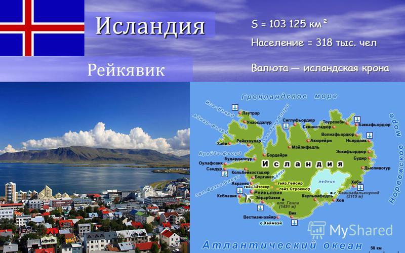 Рейкявик Исландия S = 103 125 км² Население = 318 тыс. чел Валюта исландская крона