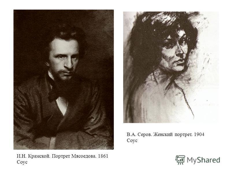 И.Н. Крамской. Портрет Мясоедова. 1861 Соус В.А. Серов. Женский портрет. 1904 Соус