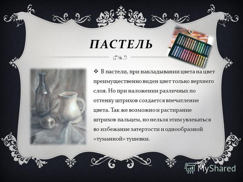 ПАСТЕЛЬ В пастели, при накладывании цвета на цвет преимущественно виден цвет только верхнего слоя. Но при наложении различных по оттенку штрихов создается впечатление цвета. Так же возможно и растирание штрихов пальцем, но нельзя этим увлекаться во и