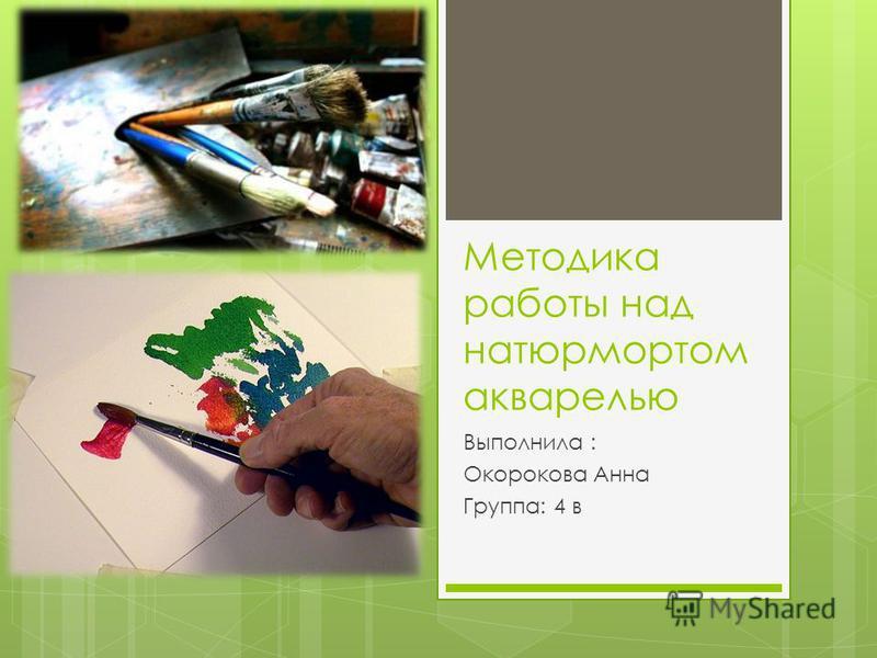 Методика работы над натюрмортом акварелью Выполнила : Окорокова Анна Группа: 4 в