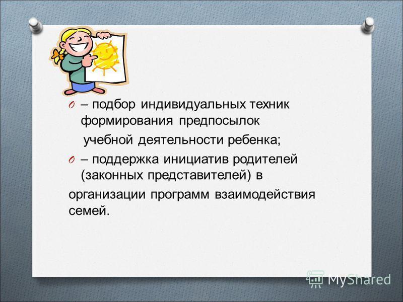 O – подбор индивидуальных техник формирования предпосылок учебной деятельнасти ребенка; O – поддержка инициатив родиотелей (законных представиотелей) в организации программ взаимодействия семей.