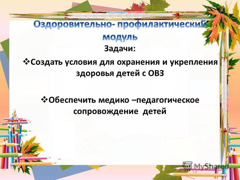 Задачи: Создать условия для охранения и укрепления здоровья детей с ОВЗ Обеспечить медико –педагогическое сопровождение детей