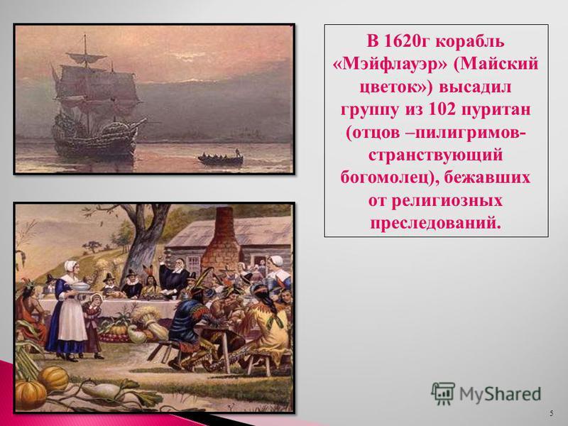 5 В 1620 г корабль «Мэйфлауэр» (Майский цветок») высадил группу из 102 пуритан (отцов –пилигримов- странствующий богомолец), бежавших от религиозных преследований.