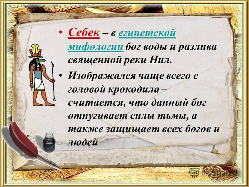 Себек – в египетской мифологии бог воды и разлива священной реки Нил.египетской мифологии Изображался чаще всего с головой крокодила – считается, что данный бог отпугивает силы тьмы, а также защищает всех богов и людей