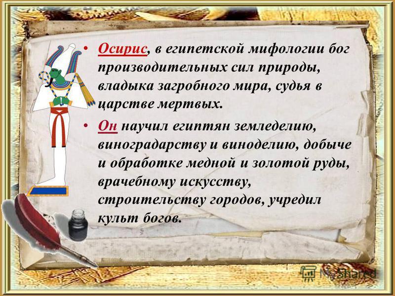 Осирис, в египетской мифологии бог производительных сил природы, владыка загробного мира, судья в царстве мертвых. Он научил египтян земледелию, виноградарству и виноделию, добыче и обработке медной и золотой руды, врачебному искусству, строительству
