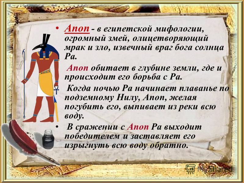 Апоп - в египетской мифологии, огромный змей, олицетворяющий мрак и зло, извечный враг бога солнца Ра. Апоп обитает в глубине земли, где и происходит его борьба с Ра. Когда ночью Ра начинает плаванье по подземному Нилу, Апоп, желая погубить его, выпи