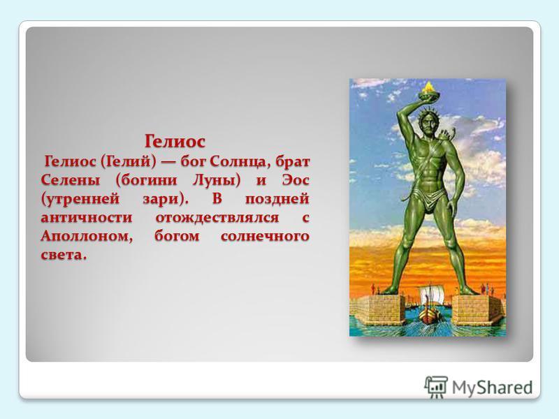 Гелиос Гелиос (Гелий) бог Солнца, брат Селены (богини Луны) и Эос (утренней зари). В поздней античности отождествлялся с Аполлоном, богом солнечного света.