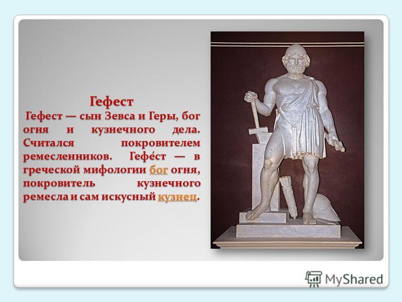 Гефест Гефест сын Зевса и Геры, бог огня и кузнечного дела. Считался покровителем ремесленников. Гефе́ст в греческой мифологии бог огня, покровитель кузнечного ремесла и сам искусный кузнец. богкузнецбогкузнец