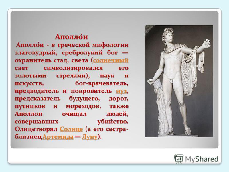 Аполло́н Аполло́н - в греческой мифологии златокудрый, сребролукий бог охранитель стад, света (солнечный свет символизировался его золотыми стрелами), наук и искусств, бог-врачеватель, предводитель и покровитель муз, предсказатель будущего, дорог, пу