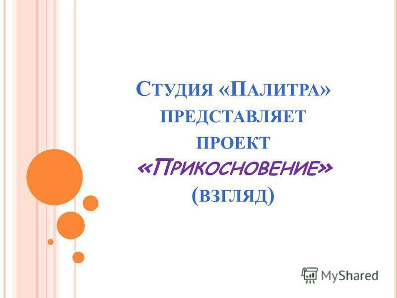 С ТУДИЯ «П АЛИТРА » ПРЕДСТАВЛЯЕТ ПРОЕКТ «П РИКОСНОВЕНИЕ » ( ВЗГЛЯД )