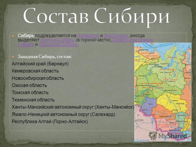 Сибирь подразделяется на Западную и Восточную, иногда выделяют Южную Сибирь (в горной части),Северо-Восточную Сибирь и Среднюю Сибирь.Западную ВосточнуюЮжную Сибирь Северо-Восточную Сибирь Среднюю Сибирь Западная Сибирь, состав: Алтайский край (Барна