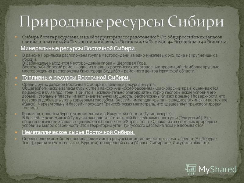 Сибирь богата ресурсами, и на её территории сосредоточено: 85 % общероссийских запасов свинца и платины, 80 % угля и молибдена, 71 % никеля, 69 % меди, 44 % серебра и 40 % золота. Минеральные ресурсы Восточной Сибири. В районе Норильска расположена г