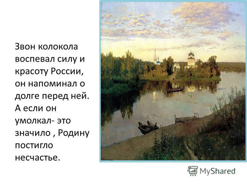Звон колокола воспевал силу и красоту России, он напоминал о долге перед ней. А если он умолкал- это значило, Родину постигло несчастье.