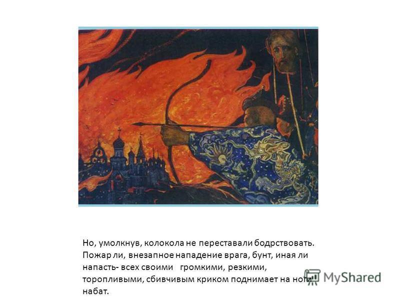 Но, умолкнув, колокола не переставали бодрствовать. Пожар ли, внезапное нападение врага, бунт, иная ли напасть- всех своими громкими, резкими, торопливыми, сбивчивым криком поднимает на ноги набат.
