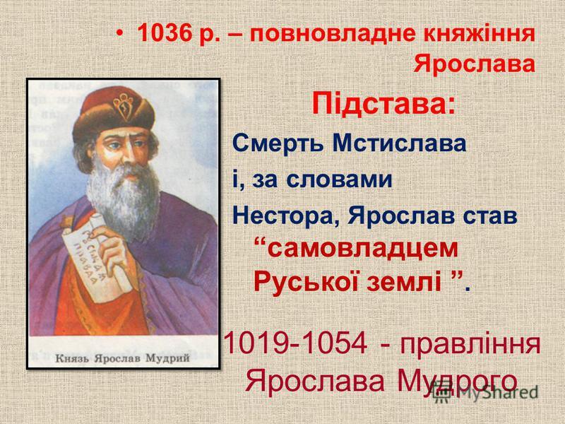 1019-1054 - правління Ярослава Мудрого 1036 р. – повновладне княжіння Ярослава Підстава: Смерть Мстислава і, за словами Нестора, Ярослав став самовладцем Руської землі.