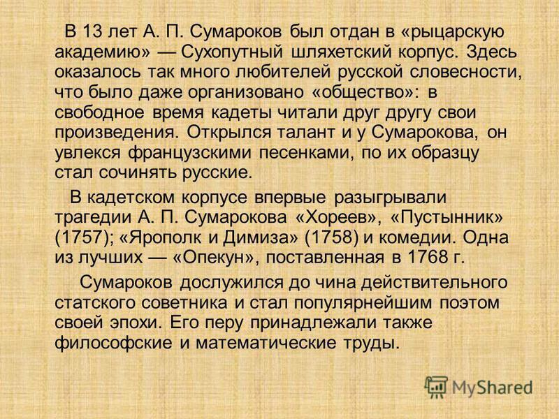 В 13 лет А. П. Сумароков был отдан в «рыцарскую академию» Сухопутный шляхетский корпус. Здесь оказалось так много любителей русской словесности, что было даже организовано «общество»: в свободное время кадеты читали друг другу свои произведения. Откр