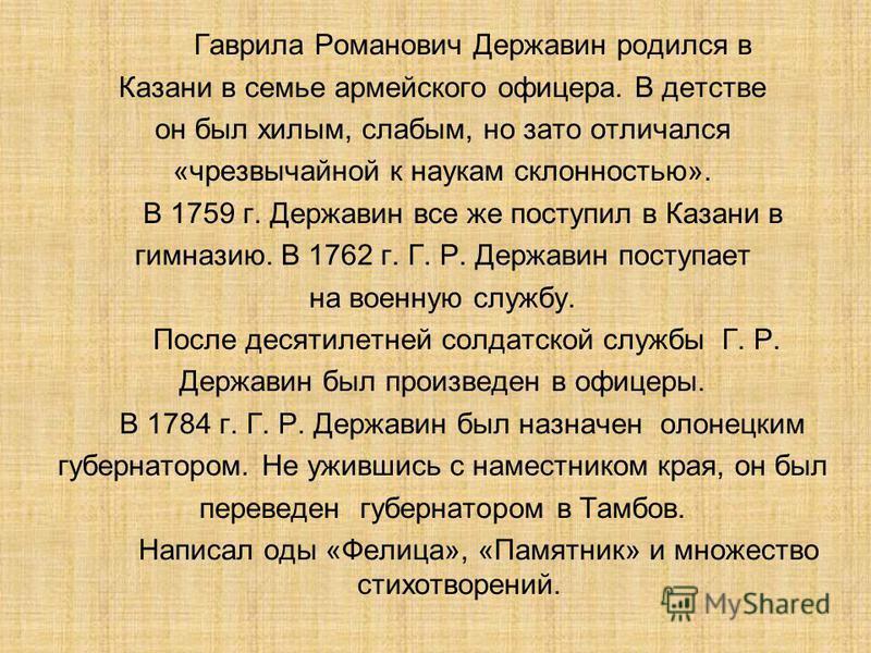 Гаврила Романович Державин родился в Казани в семье армейского офицера. В детстве он был хилым, слабым, но зато отличался «чрезвычайной к наукам склонностью». В 1759 г. Державин все же поступил в Казани в гимназию. В 1762 г. Г. Р. Державин поступает
