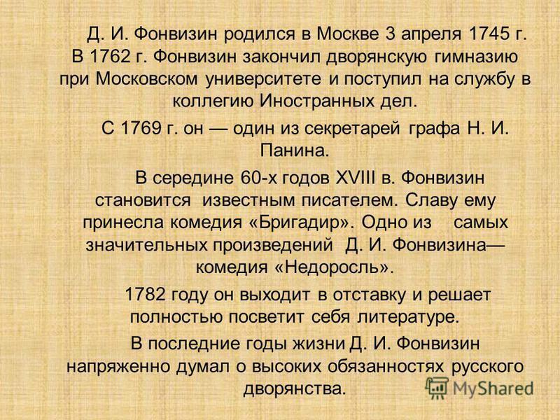 Д. И. Фонвизин родился в Москве 3 апреля 1745 г. В 1762 г. Фонвизин закончил дворянскую гимназию при Московском университете и поступил на службу в коллегию Иностранных дел. С 1769 г. он один из секретарей графа Н. И. Панина. В середине 60-х годов XV