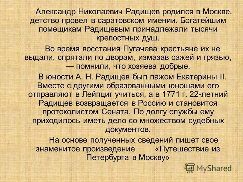 Александр Николаевич Радищев родился в Москве, детство провел в саратовском имении. Богатейшим помещикам Радищевым принадлежали тысячи крепостных душ. Во время восстания Пугачева крестьяне их не выдали, спрятали по дворам, измазав сажей и грязью, пом