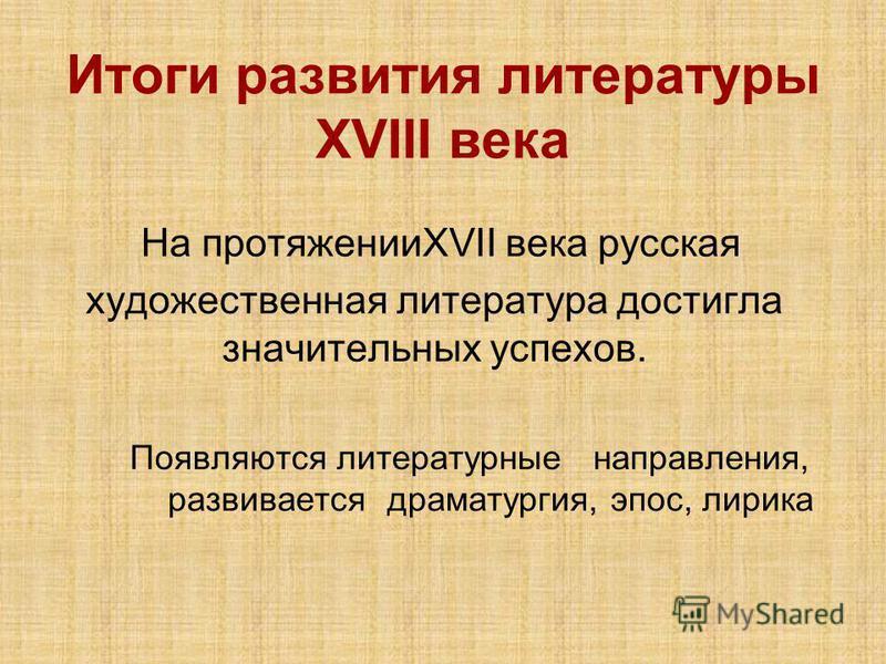 Итоги развития литературы XVIII века На протяженииXVII века русская художественная литература достигла значительных успехов. Появляются литературные направления, развивается драматургия, эпос, лирика