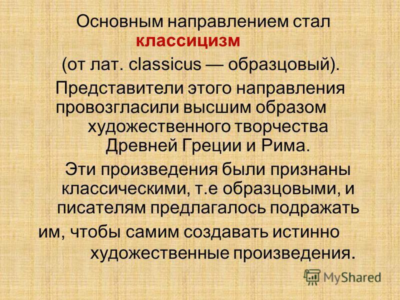 Основным направлением стал классицизм (от лат. classicus образцовый). Представители этого направления провозгласили высшим образом художественного творчества Древней Греции и Рима. Эти произведения были признаны классическими, т.е образцовыми, и писа