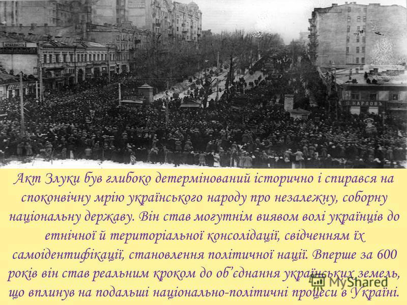 Акт Злуки був глубоко детермінований історично і спирався на споконвічну мрію українського народу про незалежну, соборну національну державу. Він став могутнім виявом волі українців до етнічної й територіальної консолідації, свідченням їх самоідентиф