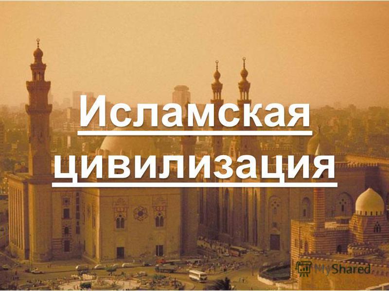 Исламская цивилизация Исламская цивилизация