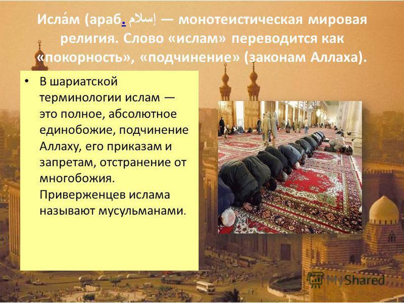 Исла́м (араб. إسلام монотеистическая мировая религия. Слово «ислам» переводится как «покорность», «подчинение» (законам Аллаха).. В шариатской терминологии ислам это полное, абсолютное единобожие, подчинение Аллаху, его приказам и запретам, отстранен