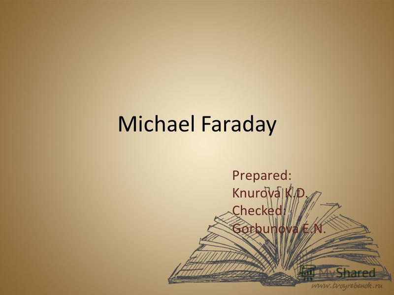 Michael Faraday Prepared: Knurova K.D. Checked: Gorbunova E.N.
