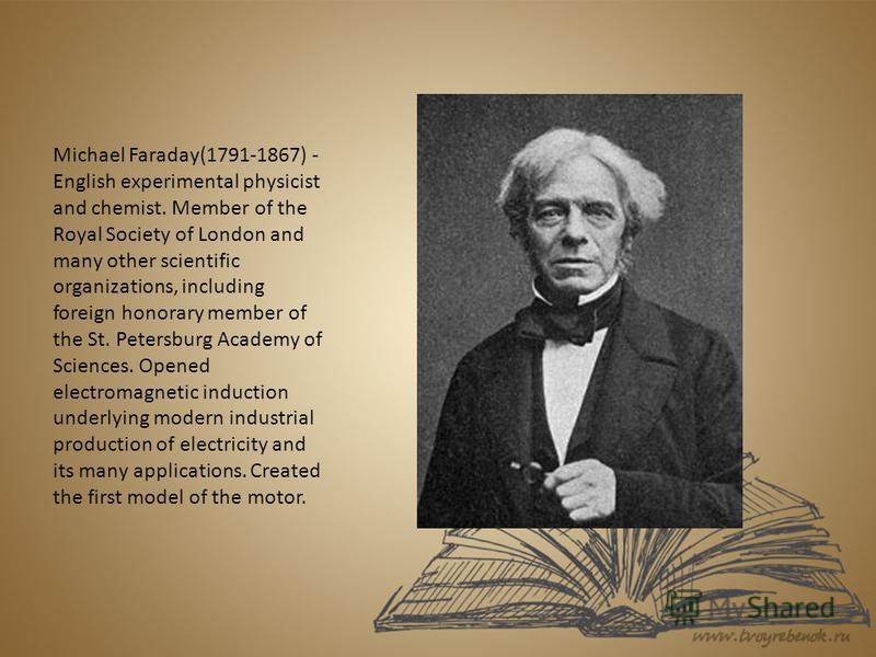 Michael Faraday(1791-1867) - English experimental physicist and chemist. Member of the Royal Society of London and many other scientific organizations, including foreign honorary member of the St. Petersburg Academy of Sciences. Opened electromagneti