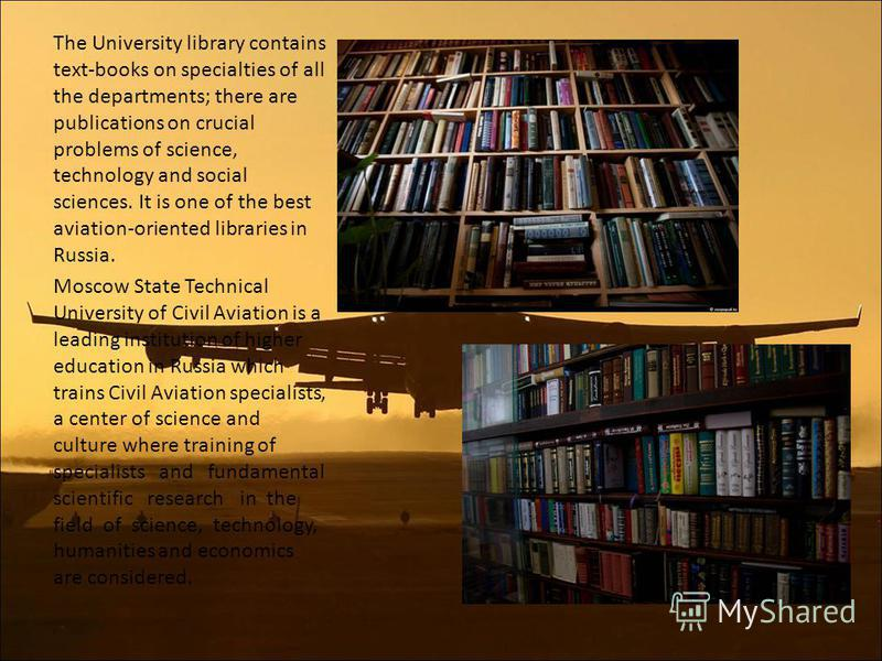 The University library contains text-books on specialties of all the departments; there are publications on crucial problems of science, technology and social sciences. It is one of the best aviation-oriented libraries in Russia. Moscow State Technic