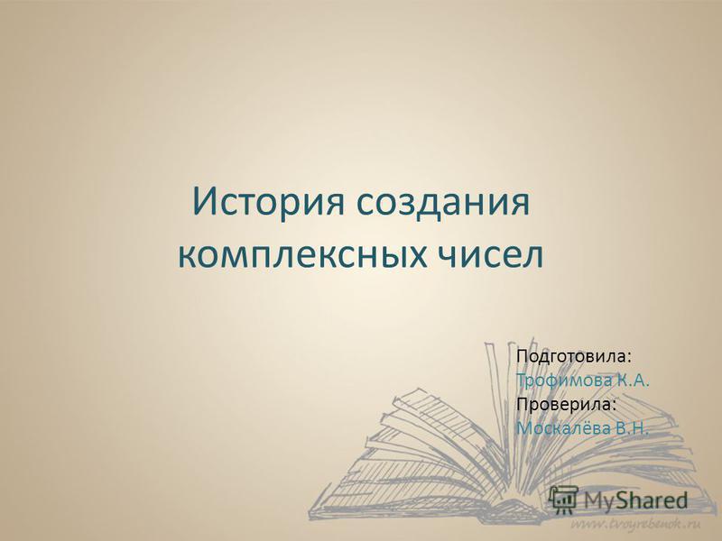 История создания комплексных чисел Подготовила: Трофимова К.А. Проверила: Москалёва В.Н.