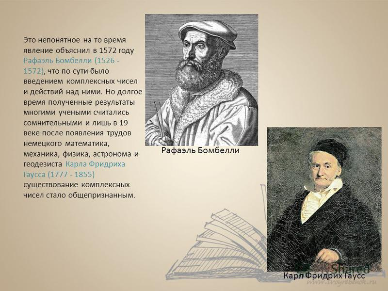 Это непонятное на то время явление объяснил в 1572 году Рафаэль Бомбелли (1526 - 1572), что по сути было введением комплексных чисел и действий над ними. Но долгое время полученные результаты многими учеными считались сомнительными и лишь в 19 веке п