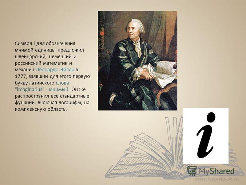 Символ i для обозначения мнимой единицы предложил швейцарский, немецкий и российский математик и механик Леонардо Эйлер в 1777, взявший для этого первую букву латинского слова
