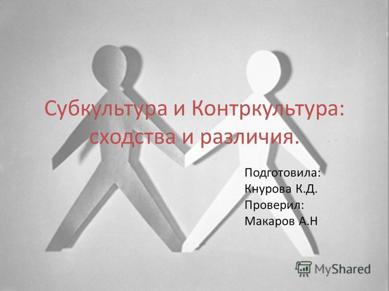 Субкультура и Контркультура: сходства и различия. Подготовила: Кнурова К.Д. Проверил: Макаров А.Н