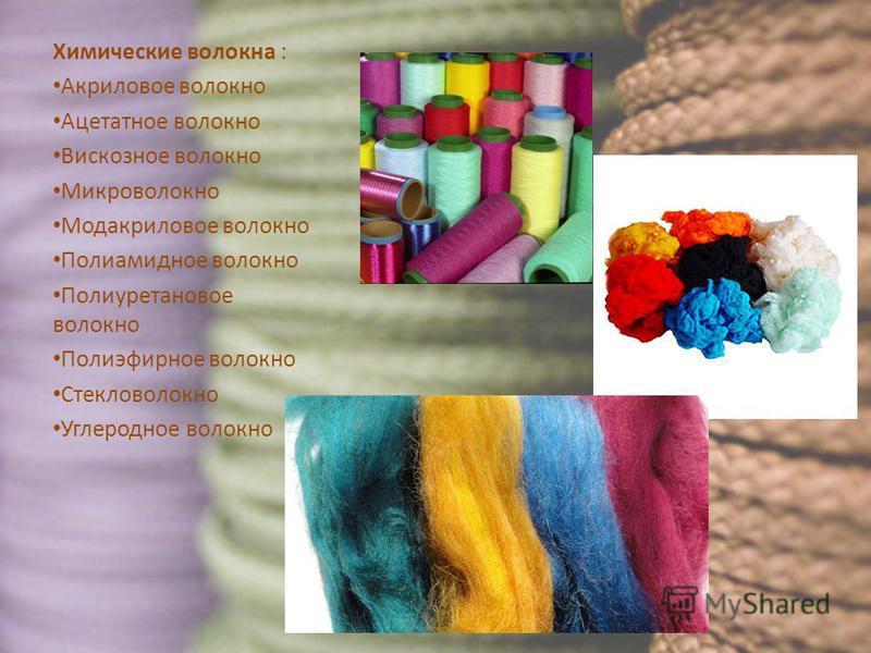 Химические волокна : Акриловое волокно Ацетатное волокно Вискозное волокно Микроволокно Модакриловое волокно Полиамидное волокно Полиуретановое волокно Полиэфирное волокно Стекловолокно Углеродное волокно
