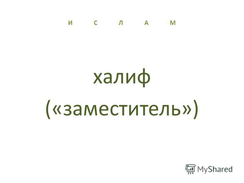 И С Л А М халиф («заместитель»)